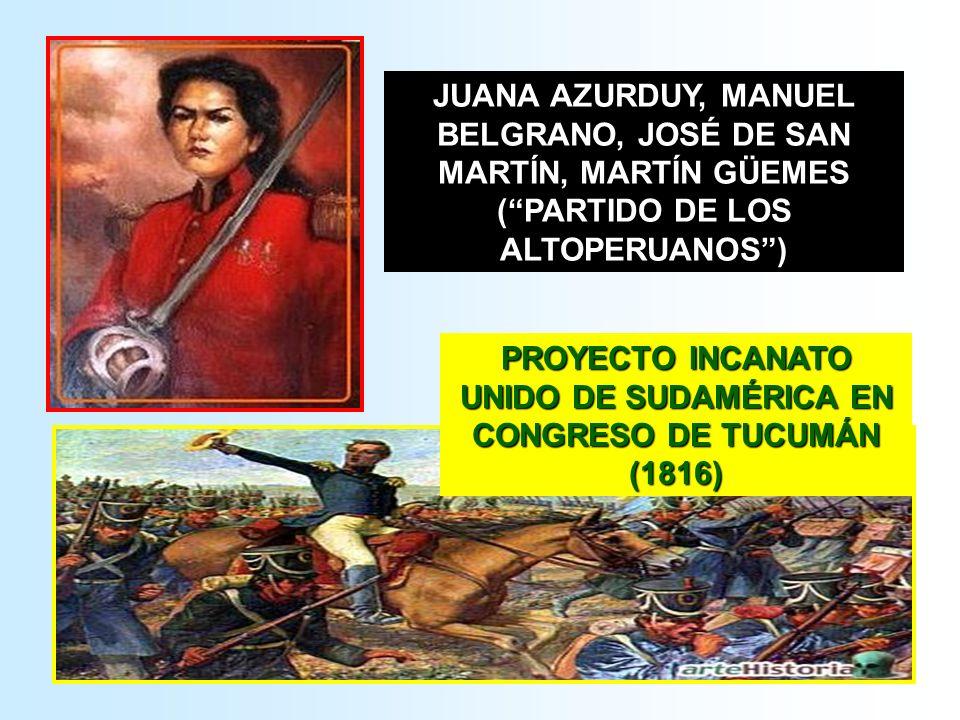 JUANA AZURDUY, MANUEL BELGRANO, JOSÉ DE SAN MARTÍN, MARTÍN GÜEMES (PARTIDO DE LOS ALTOPERUANOS) PROYECTO INCANATO UNIDO DE SUDAMÉRICA EN CONGRESO DE T