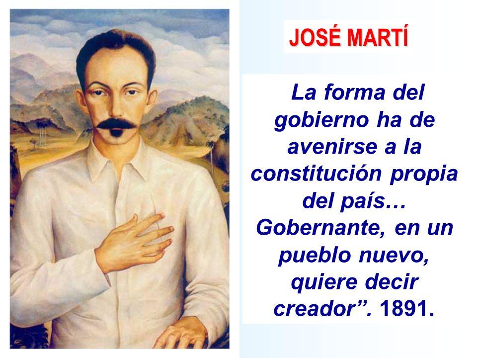 La forma del gobierno ha de avenirse a la constitución propia del país… Gobernante, en un pueblo nuevo, quiere decir creador. 1891. JOSÉ MARTÍ