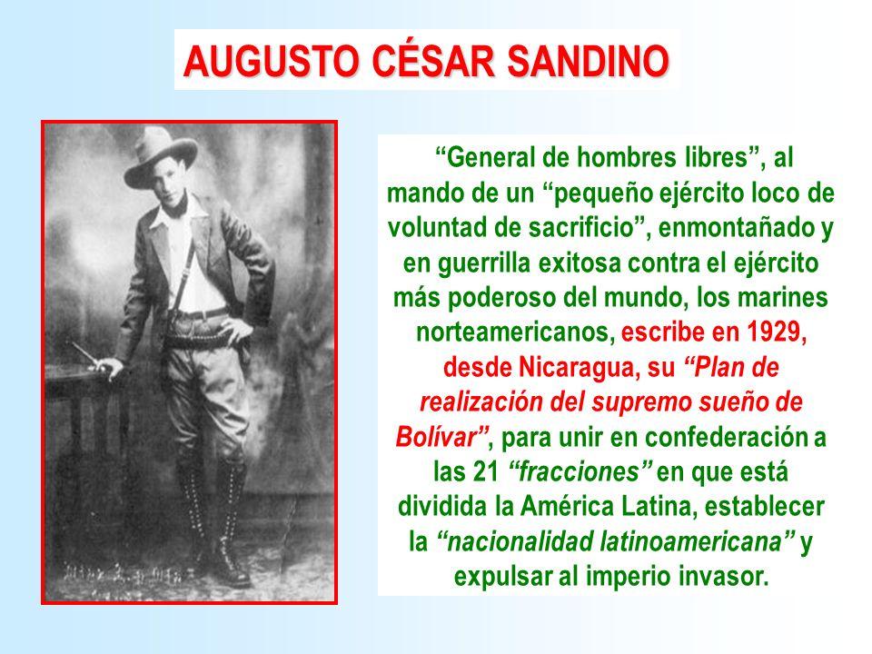 AUGUSTO CÉSAR SANDINO General de hombres libres, al mando de un pequeño ejército loco de voluntad de sacrificio, enmontañado y en guerrilla exitosa co