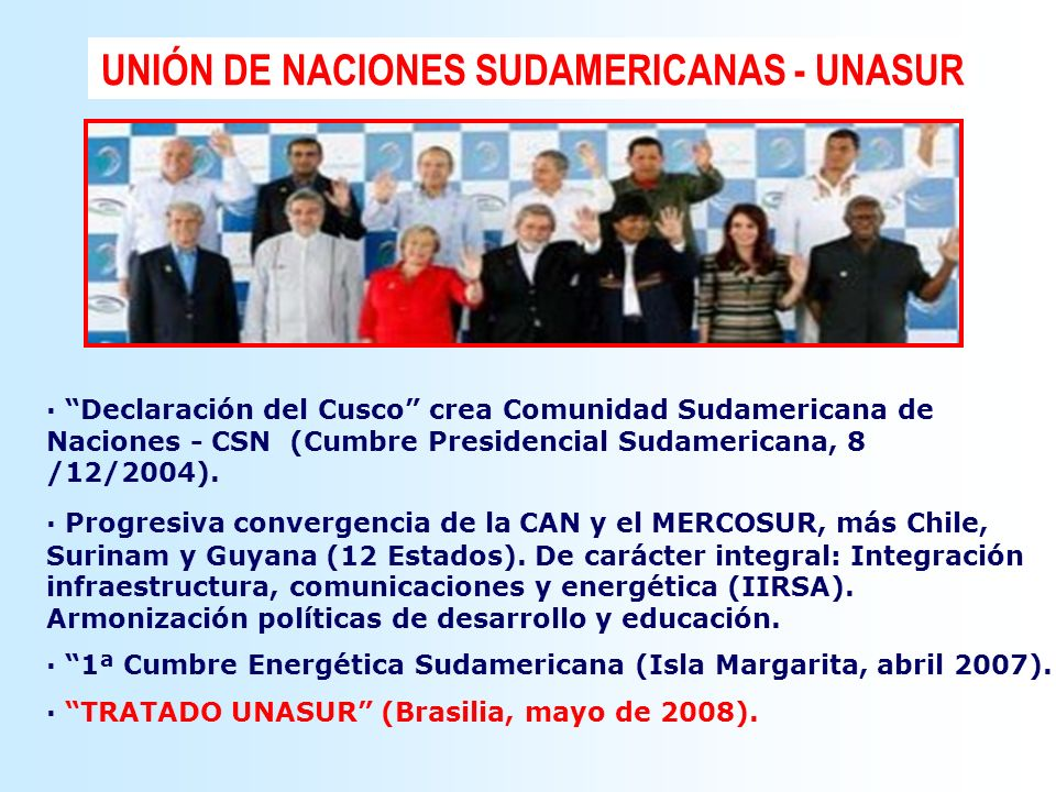 UNIÓN DE NACIONES SUDAMERICANAS - UNASUR · Declaración del Cusco crea Comunidad Sudamericana de Naciones - CSN (Cumbre Presidencial Sudamericana, 8 /1