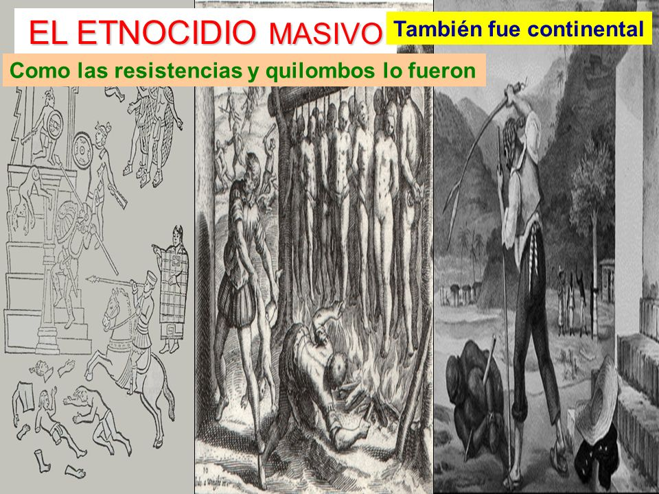 EL ETNOCIDIO MASIVO También fue continental Como las resistencias y quilombos lo fueron