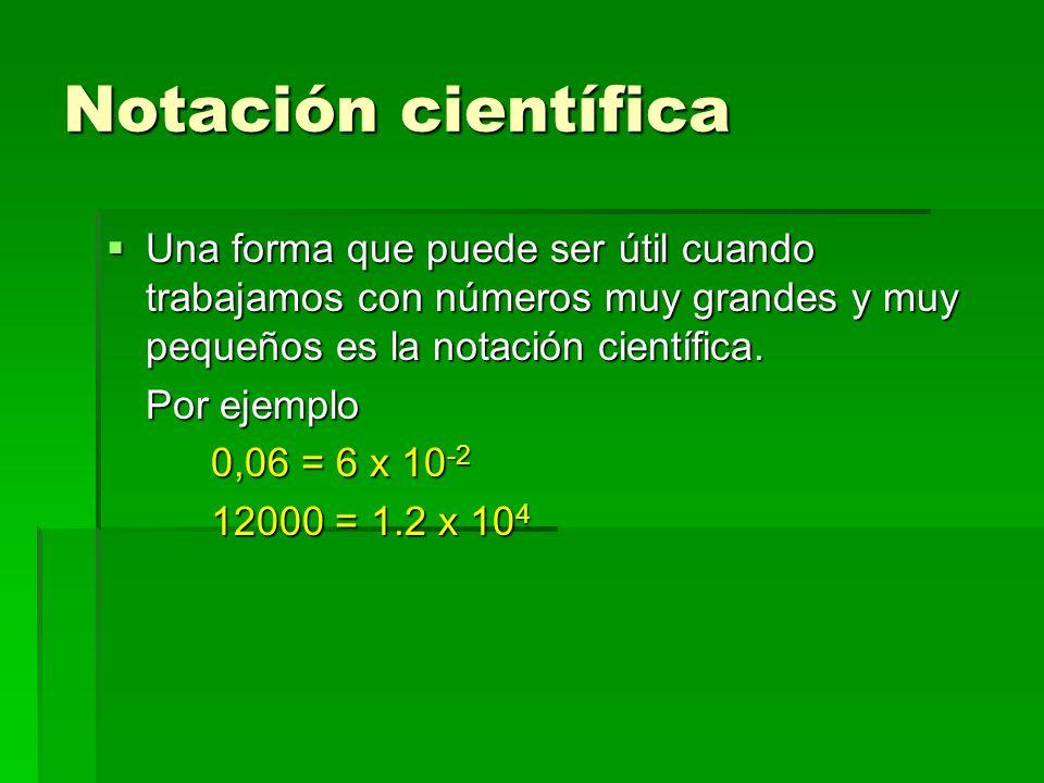 Notación científica Una forma que puede ser útil cuando trabajamos con números muy grandes y muy pequeños es la notación científica. Una forma que pue