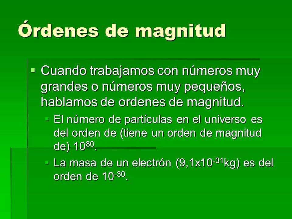 Órdenes de magnitud Cuando trabajamos con números muy grandes o números muy pequeños, hablamos de ordenes de magnitud. Cuando trabajamos con números m