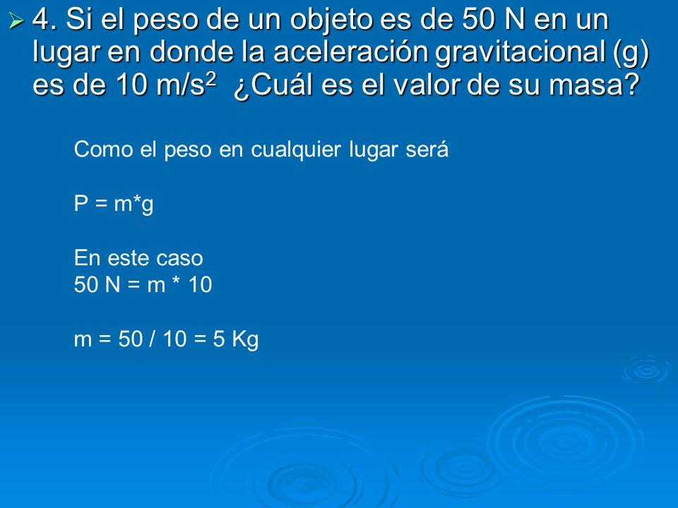 4. Si el peso de un objeto es de 50 N en un lugar en donde la aceleración gravitacional (g) es de 10 m/s 2 ¿Cuál es el valor de su masa? 4. Si el peso