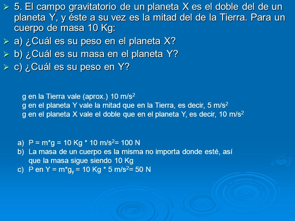 5. El campo gravitatorio de un planeta X es el doble del de un planeta Y, y éste a su vez es la mitad del de la Tierra. Para un cuerpo de masa 10 Kg: