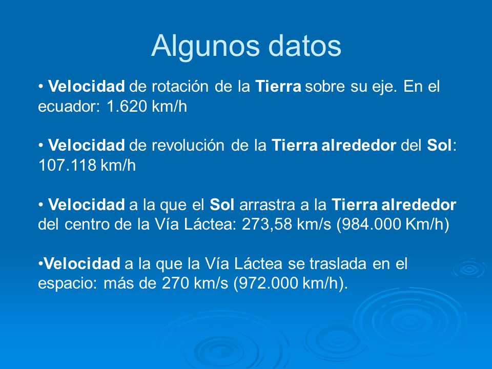 Algunos datos Velocidad de rotación de la Tierra sobre su eje. En el ecuador: 1.620 km/h Velocidad de revolución de la Tierra alrededor del Sol: 107.1