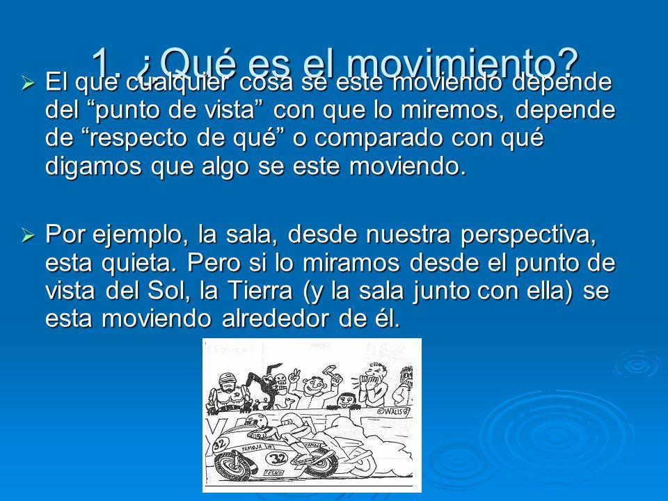 1. ¿Qué es el movimiento? El que cualquier cosa se este moviendo depende del punto de vista con que lo miremos, depende de respecto de qué o comparado