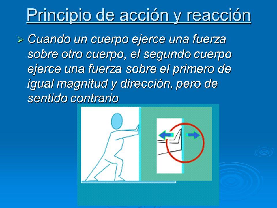 Principio de acción y reacción Cuando un cuerpo ejerce una fuerza sobre otro cuerpo, el segundo cuerpo ejerce una fuerza sobre el primero de igual magnitud y dirección, pero de sentido contrario Cuando un cuerpo ejerce una fuerza sobre otro cuerpo, el segundo cuerpo ejerce una fuerza sobre el primero de igual magnitud y dirección, pero de sentido contrario