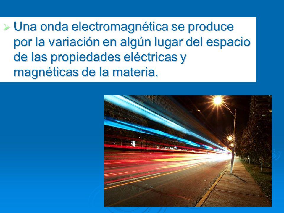 Una onda electromagnética se produce por la variación en algún lugar del espacio de las propiedades eléctricas y magnéticas de la materia. Una onda el