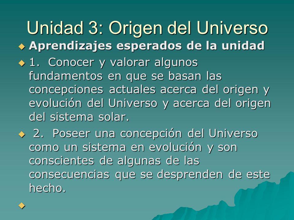 Unidad 3: Origen del Universo Aprendizajes esperados de la unidad Aprendizajes esperados de la unidad 1. Conocer y valorar algunos fundamentos en que