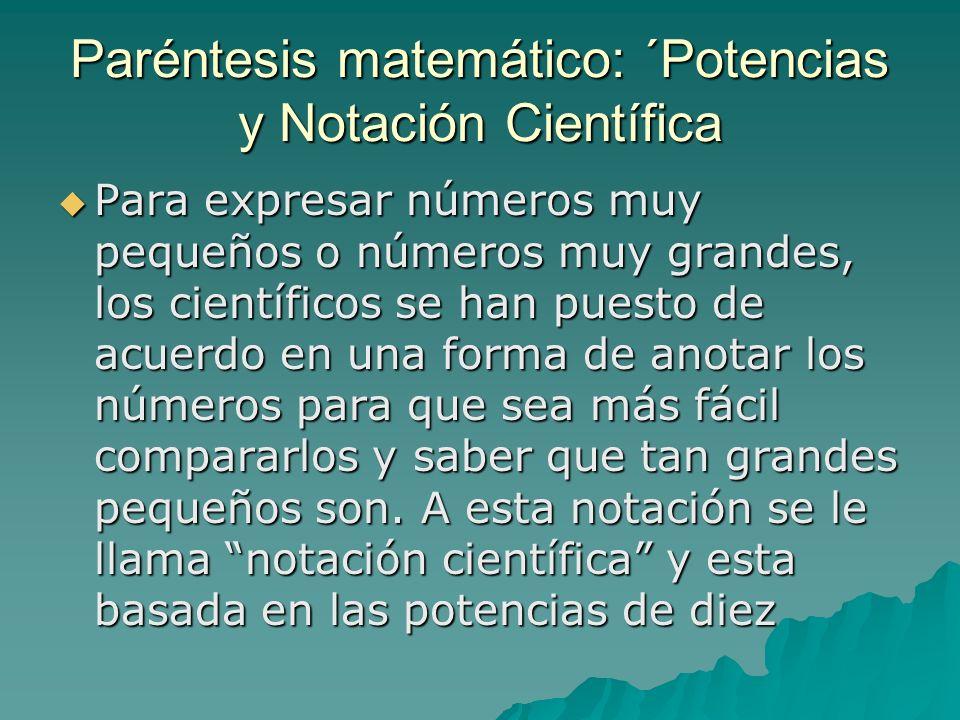 Paréntesis matemático: ´Potencias y Notación Científica Para expresar números muy pequeños o números muy grandes, los científicos se han puesto de acu