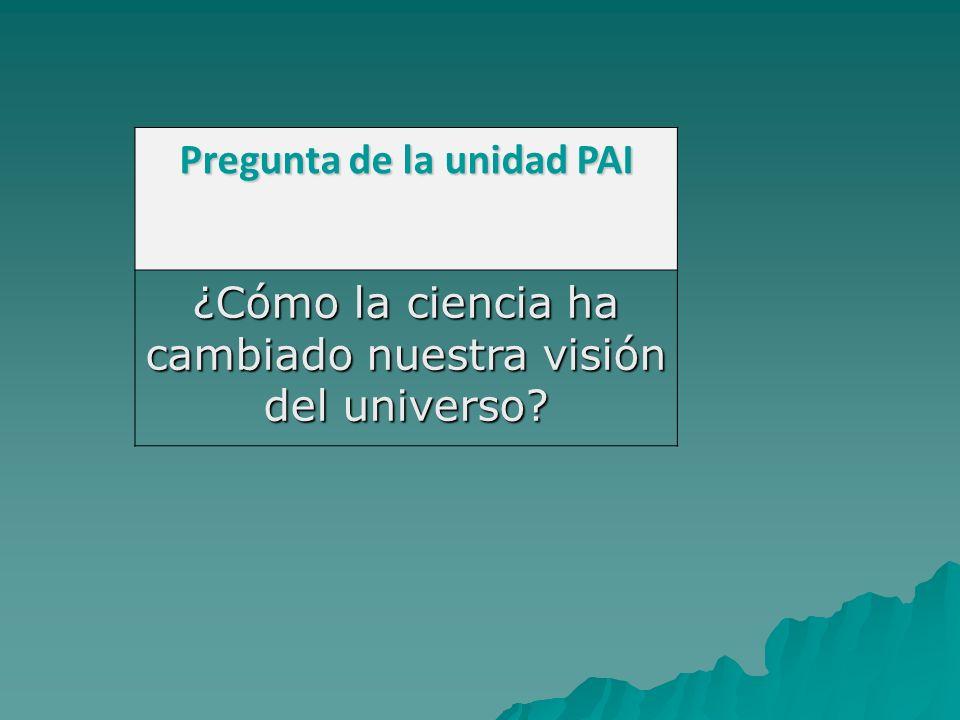 Pregunta de la unidad PAI ¿Cómo la ciencia ha cambiado nuestra visión del universo?
