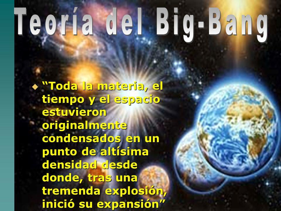 Toda la materia, el tiempo y el espacio estuvieron originalmente condensados en un punto de altísima densidad desde donde, tras una tremenda explosión