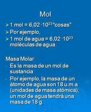 Mol 1 mol = 6,02 ·10 23 cosas 1 mol = 6,02 ·10 23 cosas Por ejemplo, Por ejemplo, 1 mol de agua = 6,02 ·10 23 moléculas de agua 1 mol de agua = 6,02 ·