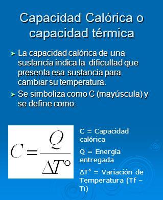 Capacidad Calórica o capacidad térmica La capacidad calórica de una sustancia indica la dificultad que presenta esa sustancia para cambiar su temperat