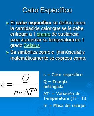 Calor Específico El calor específico se define como la cantidad de calor que se le debe entregar a 1 gramo de sustancia para aumentar su temperatura e