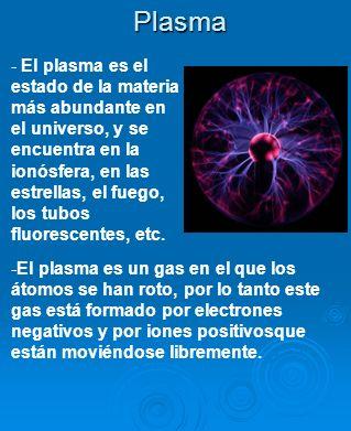 Plasma -El plasma es un gas en el que los átomos se han roto, por lo tanto este gas está formado por electrones negativos y por iones positivosque est