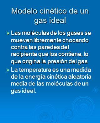 Modelo cinético de un gas ideal Las moléculas de los gases se mueven libremente chocando contra las paredes del recipiente que los contiene, lo que or