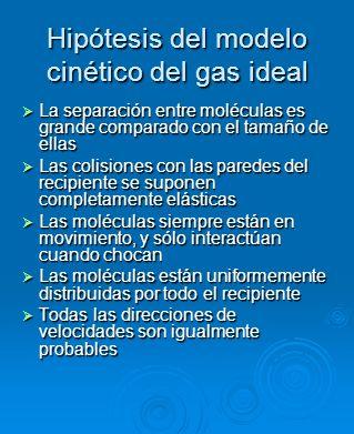 Hipótesis del modelo cinético del gas ideal La separación entre moléculas es grande comparado con el tamaño de ellas La separación entre moléculas es