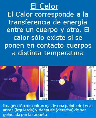 El Calor El Calor corresponde a la transferencia de energía entre un cuerpo y otro. El calor sólo existe si se ponen en contacto cuerpos a distinta te