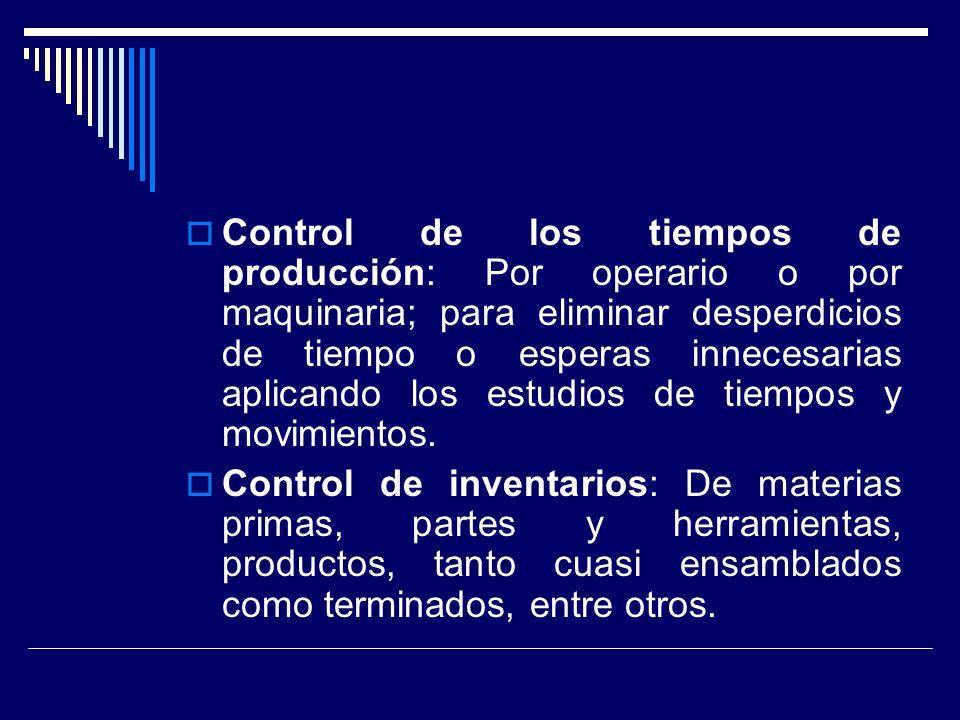 Control de los tiempos de producción: Por operario o por maquinaria; para eliminar desperdicios de tiempo o esperas innecesarias aplicando los estudio