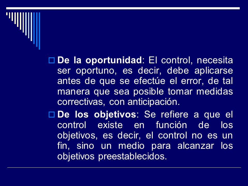 De la oportunidad: El control, necesita ser oportuno, es decir, debe aplicarse antes de que se efectúe el error, de tal manera que sea posible tomar m