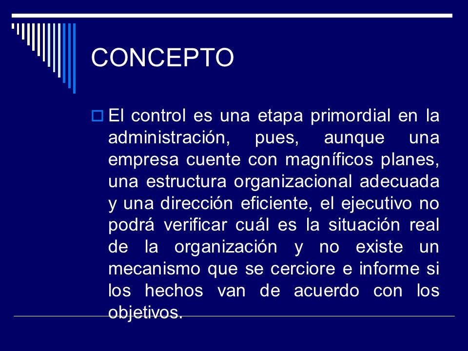CONCEPTO El control es una etapa primordial en la administración, pues, aunque una empresa cuente con magníficos planes, una estructura organizacional