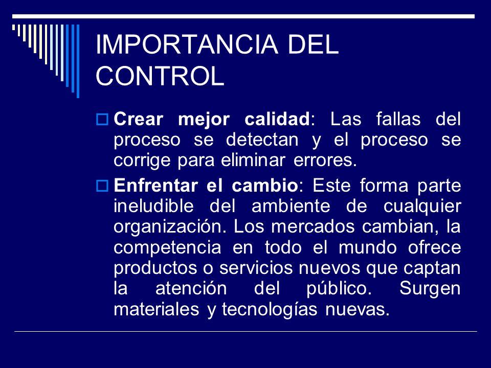 IMPORTANCIA DEL CONTROL Crear mejor calidad: Las fallas del proceso se detectan y el proceso se corrige para eliminar errores. Enfrentar el cambio: Es