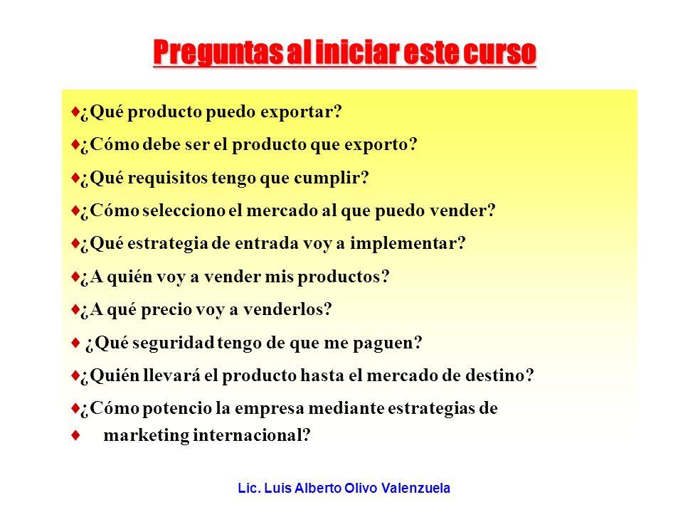 Lic. Luis Alberto Olivo Valenzuela Preguntas al iniciar este curso ¿Qué producto puedo exportar? ¿Cómo debe ser el producto que exporto? ¿Qué requisit