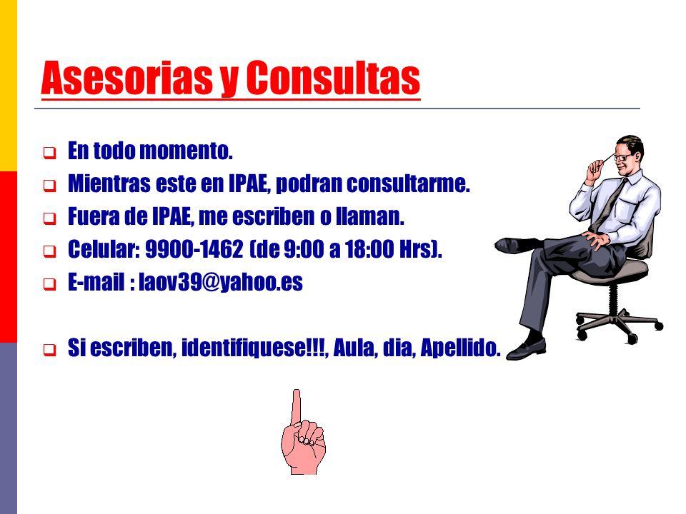 Asesorias y Consultas En todo momento. Mientras este en IPAE, podran consultarme. Fuera de IPAE, me escriben o llaman. Celular: 9900-1462 (de 9:00 a 1