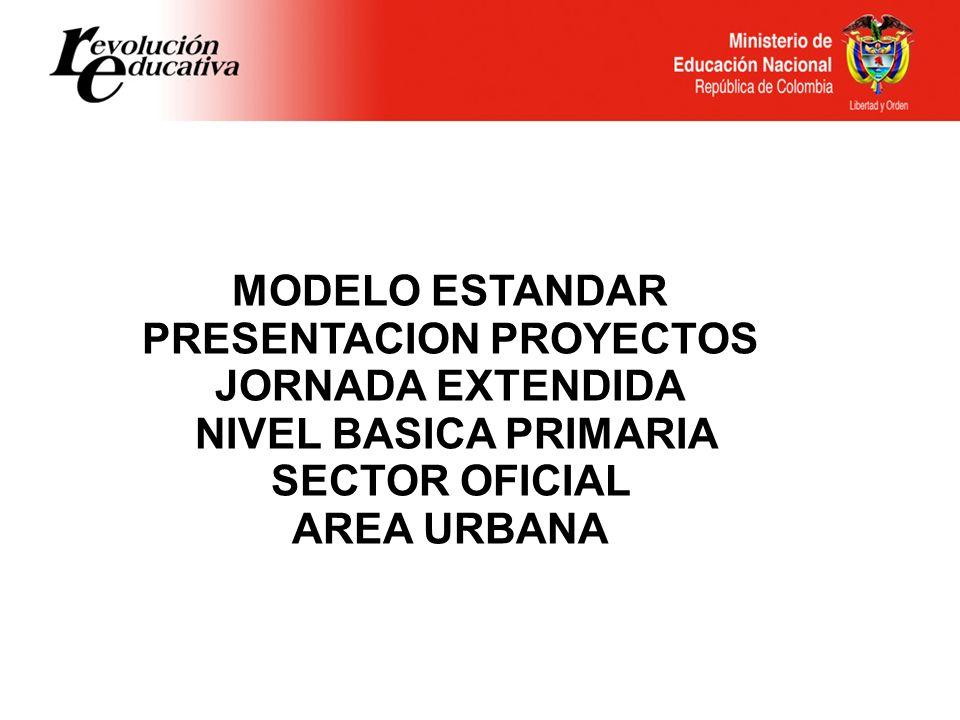 MODELO ESTANDAR PRESENTACION PROYECTOS JORNADA EXTENDIDA NIVEL BASICA PRIMARIA SECTOR OFICIAL AREA URBANA