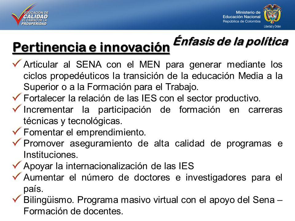Énfasis de la política Pertinencia e innovación Articular al SENA con el MEN para generar mediante los ciclos propedéuticos la transición de la educación Media a la Superior o a la Formación para el Trabajo.