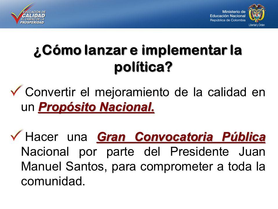 ¿Cómo lanzar e implementar la política? Propósito Nacional. Convertir el mejoramiento de la calidad en un Propósito Nacional. Gran Convocatoria Públic
