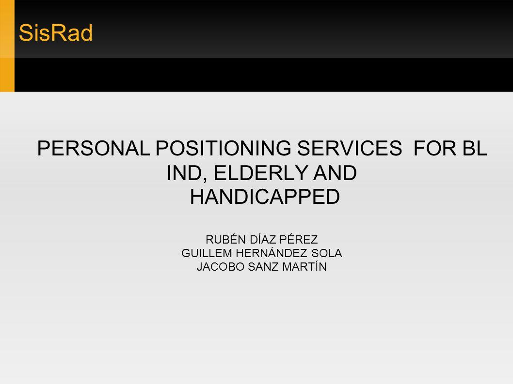 SisRad PERSONAL POSITIONING SERVICES FOR BL IND, ELDERLY AND HANDICAPPED RUBÉN DÍAZ PÉREZ GUILLEM HERNÁNDEZ SOLA JACOBO SANZ MARTÍN