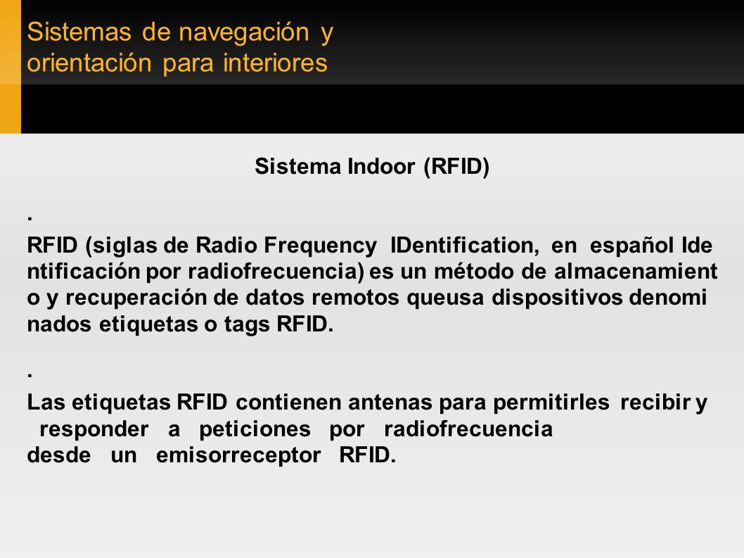 Sistemas de navegación y orientación para interiores Sistema Indoor (RFID) ·Las etiquetas pasivas no necesitan alimentación eléctrica interna, mientras que las activas sí lo requieren.