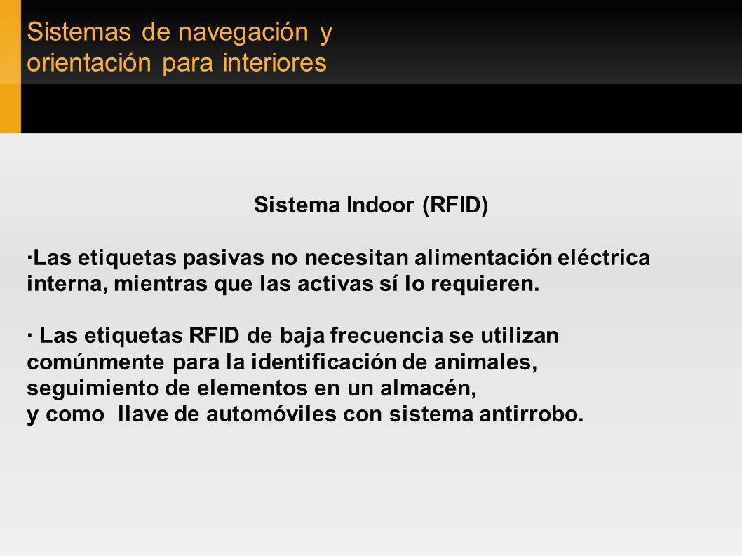 Sistemas de navegación y orientación para interiores Sistema Indoor (RFID) ·Las etiquetas pasivas no necesitan alimentación eléctrica interna, mientra