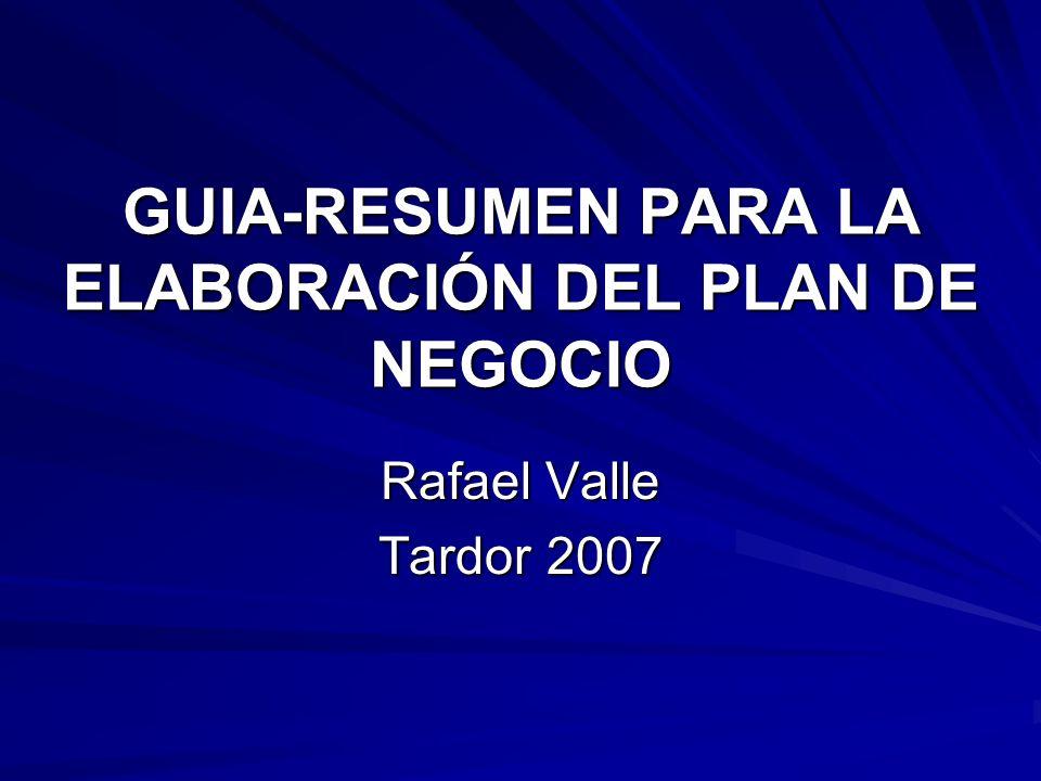 GUIA-RESUMEN PARA LA ELABORACIÓN DEL PLAN DE NEGOCIO Rafael Valle Tardor 2007
