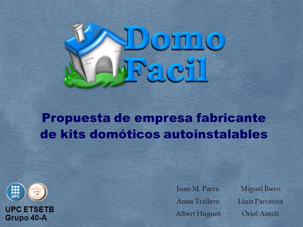 Miguel Íbero Lluís Parcerisa Oriol Antolí Propuesta de empresa fabricante de kits domóticos autoinstalables UPC ETSETB Grupo 40-A Juan M. Parra Anna T