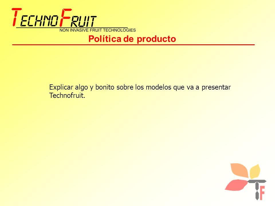 Política de producto Explicar algo y bonito sobre los modelos que va a presentar Technofruit.