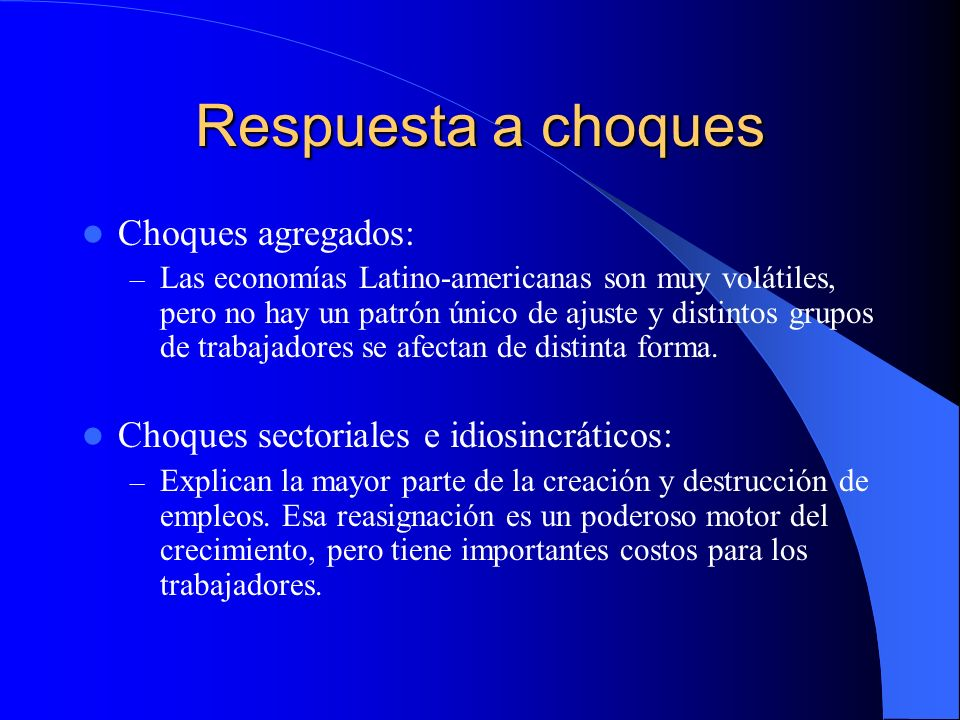 Respuesta a choques Choques agregados: – Las economías Latino-americanas son muy volátiles, pero no hay un patrón único de ajuste y distintos grupos de trabajadores se afectan de distinta forma.