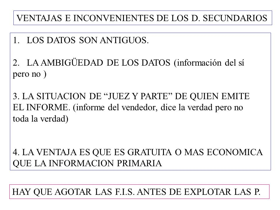VENTAJAS E INCONVENIENTES DE LOS D. SECUNDARIOS 1.LOS DATOS SON ANTIGUOS. 2.LA AMBIGÜEDAD DE LOS DATOS (información del sí pero no ) 3. LA SITUACION D
