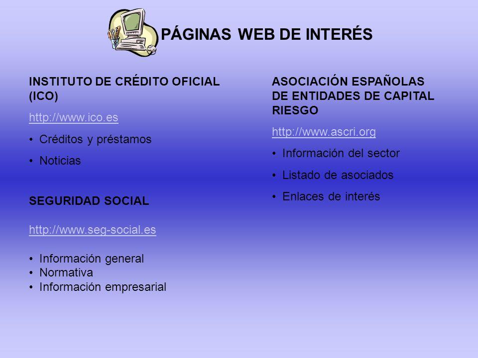 PÁGINAS WEB DE INTERÉS INSTITUTO DE CRÉDITO OFICIAL (ICO) http://www.ico.es Créditos y préstamos Noticias ASOCIACIÓN ESPAÑOLAS DE ENTIDADES DE CAPITAL RIESGO http://www.ascri.org Información del sector Listado de asociados Enlaces de interés SEGURIDAD SOCIAL http://www.seg-social.es Información general Normativa Información empresarial