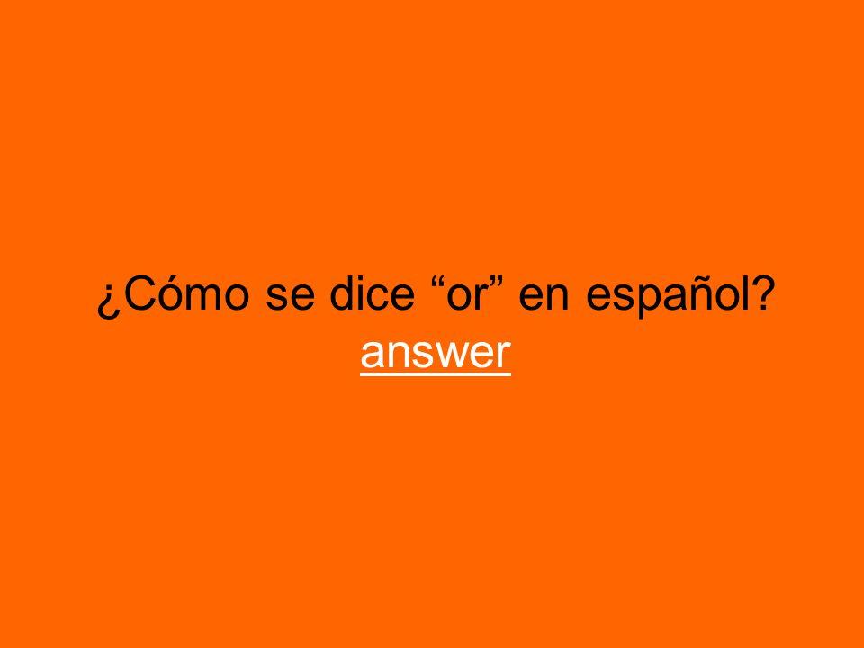 ¿Cómo se dice or en español? answer answer