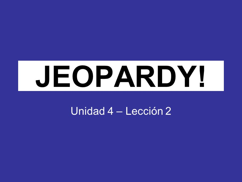 Click Once to Begin JEOPARDY! Unidad 4 – Lección 2