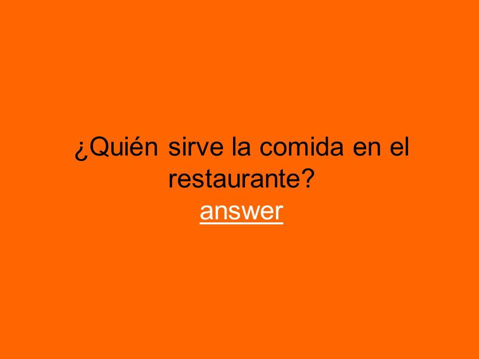 ¿Quién sirve la comida en el restaurante? answer answer