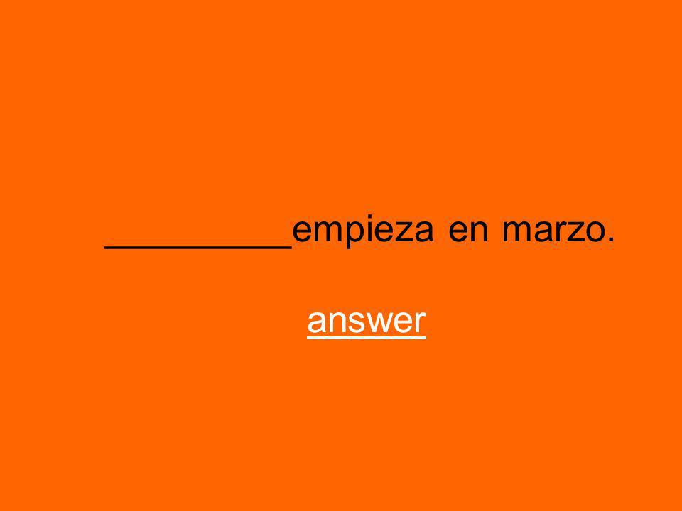 _________empieza en marzo. answeranswer