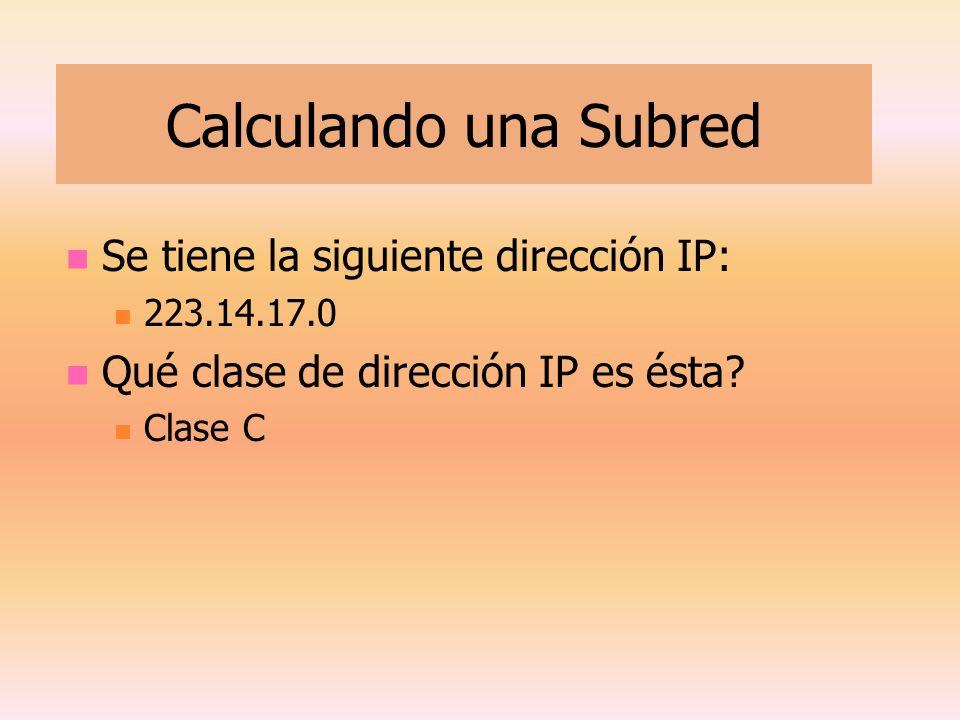 Calculando una Subred Se tiene la siguiente dirección IP: 223.14.17.0 Qué clase de dirección IP es ésta? Clase C
