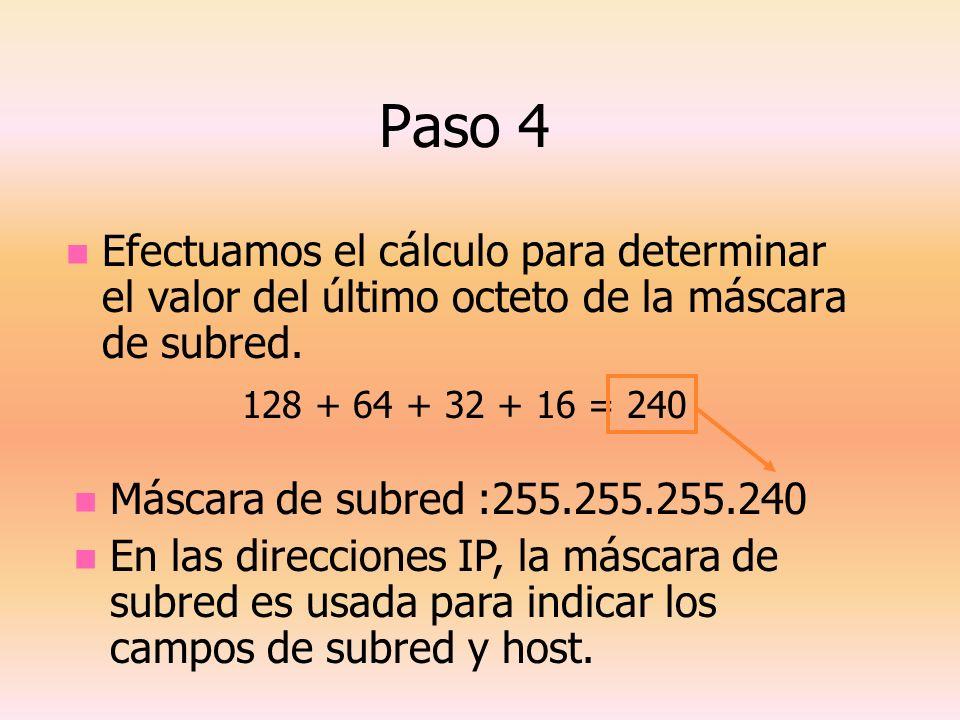 Paso 4 Efectuamos el cálculo para determinar el valor del último octeto de la máscara de subred. 128 + 64 + 32 + 16 = 240 Máscara de subred :255.255.2