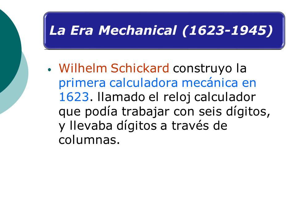 La Era Mechanical (1623-1945) Wilhelm Schickard construyo la primera calculadora mecánica en 1623. llamado el reloj calculador que podía trabajar con