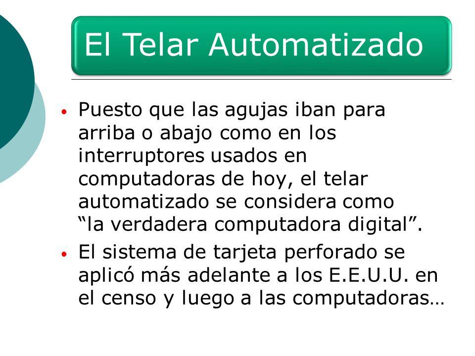 El Telar Automatizado Puesto que las agujas iban para arriba o abajo como en los interruptores usados en computadoras de hoy, el telar automatizado se